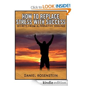 How to Replace Stress With Success: Secrets from Alternative Healing by Daniel Rosenstein
