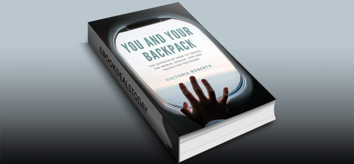 You and Your Backpack : The Secrets of How to Travel the World; Advice, Tips and Tricks for Travelers by Victoria Roberts